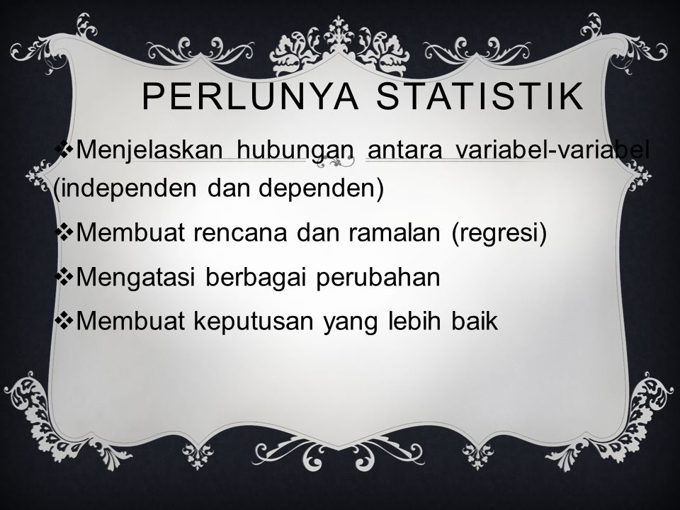 PERLUNYA STATISTIK  Menjelaskan hubungan antara variabel-variabel (independen dan dependen)  Membuat rencana dan ramalan (regresi)  Mengatasi berbagai perubahan  Membuat keputusan yang lebih baik