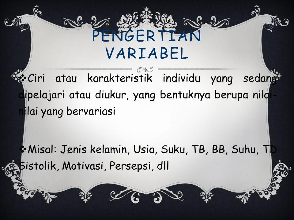 PENGERTIAN VARIABEL  Ciri atau karakteristik individu yang sedang dipelajari atau diukur, yang bentuknya berupa nilai- nilai yang bervariasi  Misal: Jenis kelamin, Usia, Suku, TB, BB, Suhu, TD Sistolik, Motivasi, Persepsi, dll