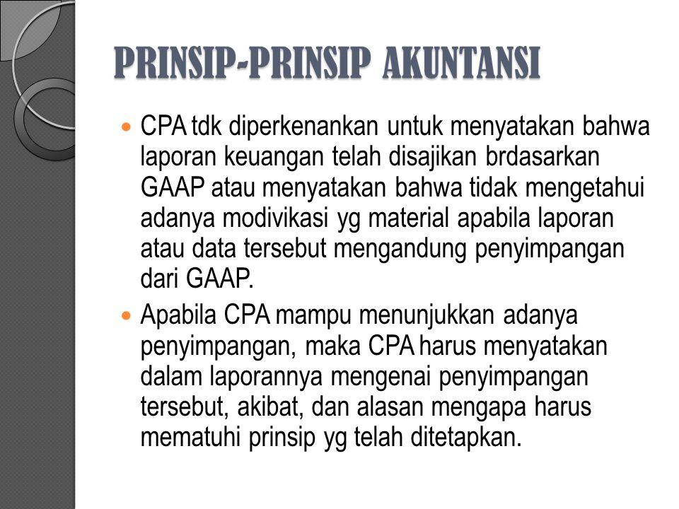 PRINSIP-PRINSIP AKUNTANSI CPA tdk diperkenankan untuk menyatakan bahwa laporan keuangan telah disajikan brdasarkan GAAP atau menyatakan bahwa tidak mengetahui adanya modivikasi yg material apabila laporan atau data tersebut mengandung penyimpangan dari GAAP.