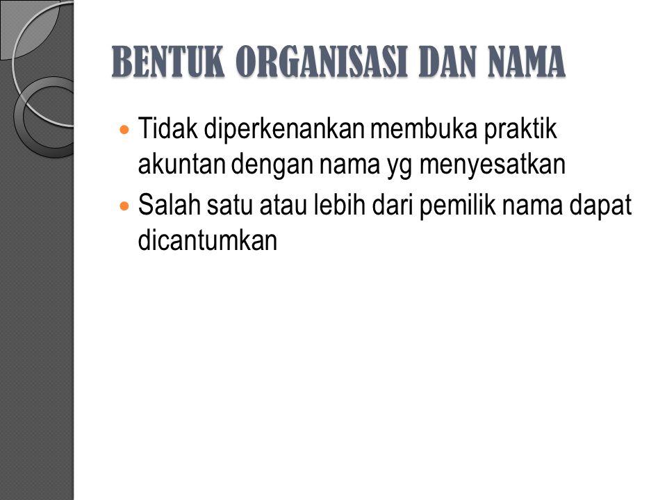 BENTUK ORGANISASI DAN NAMA Tidak diperkenankan membuka praktik akuntan dengan nama yg menyesatkan Salah satu atau lebih dari pemilik nama dapat dicantumkan