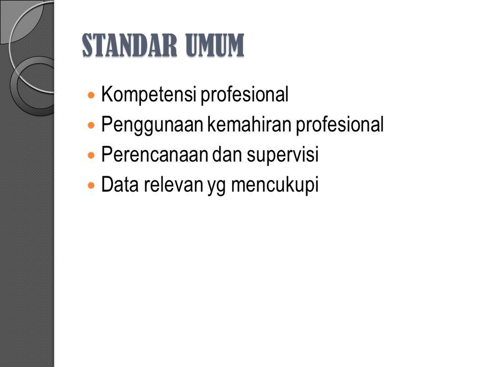 STANDAR UMUM Kompetensi profesional Penggunaan kemahiran profesional Perencanaan dan supervisi Data relevan yg mencukupi