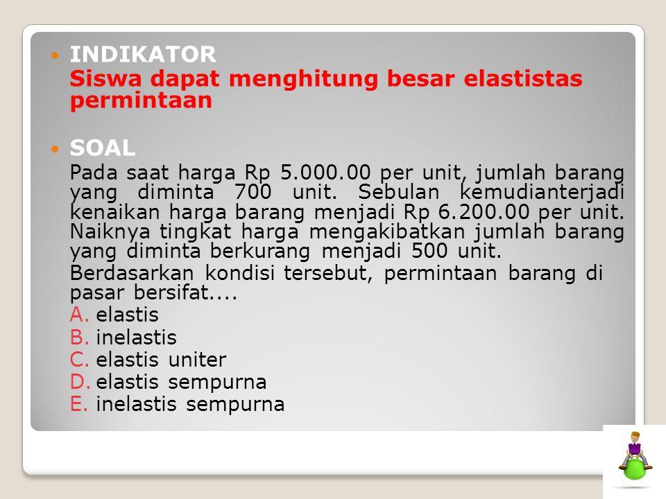 INDIKATOR Siswa dapat menghitung besar elastistas permintaan SOAL Pada saat harga Rp 5.000.00 per unit, jumlah barang yang diminta 700 unit. Sebulan k
