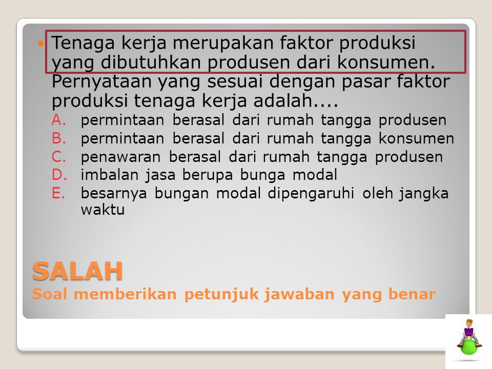 SALAH SALAH Soal memberikan petunjuk jawaban yang benar Tenaga kerja merupakan faktor produksi yang dibutuhkan produsen dari konsumen. Pernyataan yang