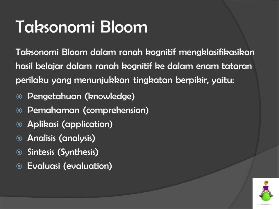 Taksonomi Bloom Taksonomi Bloom dalam ranah kognitif mengklasifikasikan hasil belajar dalam ranah kognitif ke dalam enam tataran perilaku yang menunju