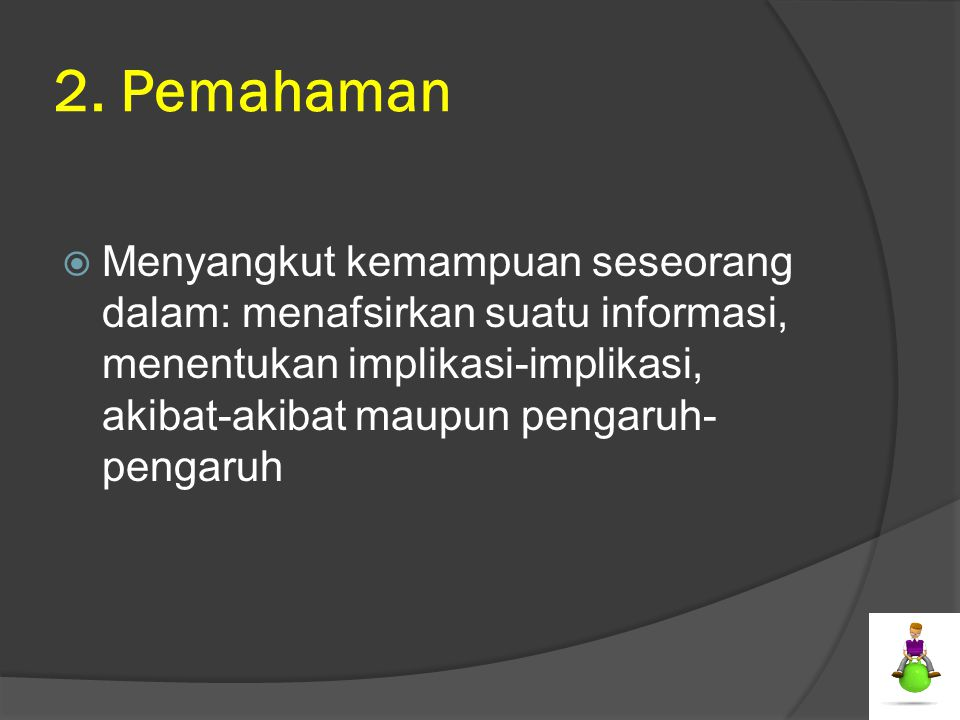 2. Pemahaman  Menyangkut kemampuan seseorang dalam: menafsirkan suatu informasi, menentukan implikasi-implikasi, akibat-akibat maupun pengaruh- penga