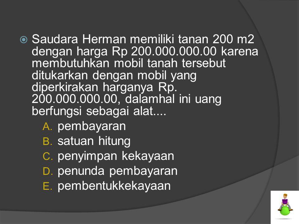  Saudara Herman memiliki tanan 200 m2 dengan harga Rp 200.000.000.00 karena membutuhkan mobil tanah tersebut ditukarkan dengan mobil yang diperkiraka