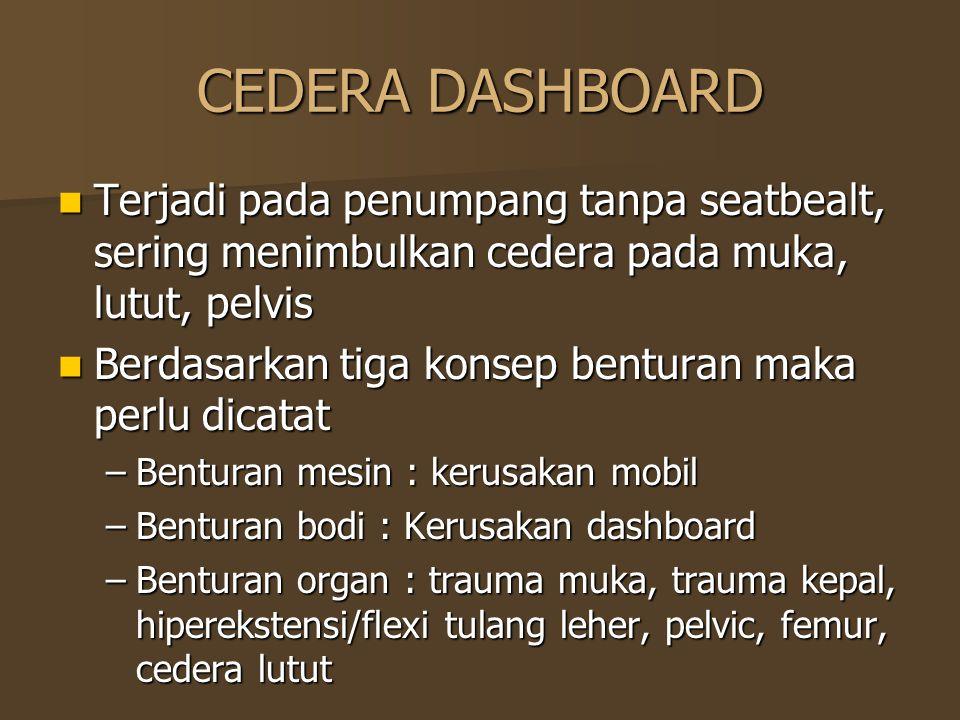 CEDERA DASHBOARD Terjadi pada penumpang tanpa seatbealt, sering menimbulkan cedera pada muka, lutut, pelvis Terjadi pada penumpang tanpa seatbealt, se