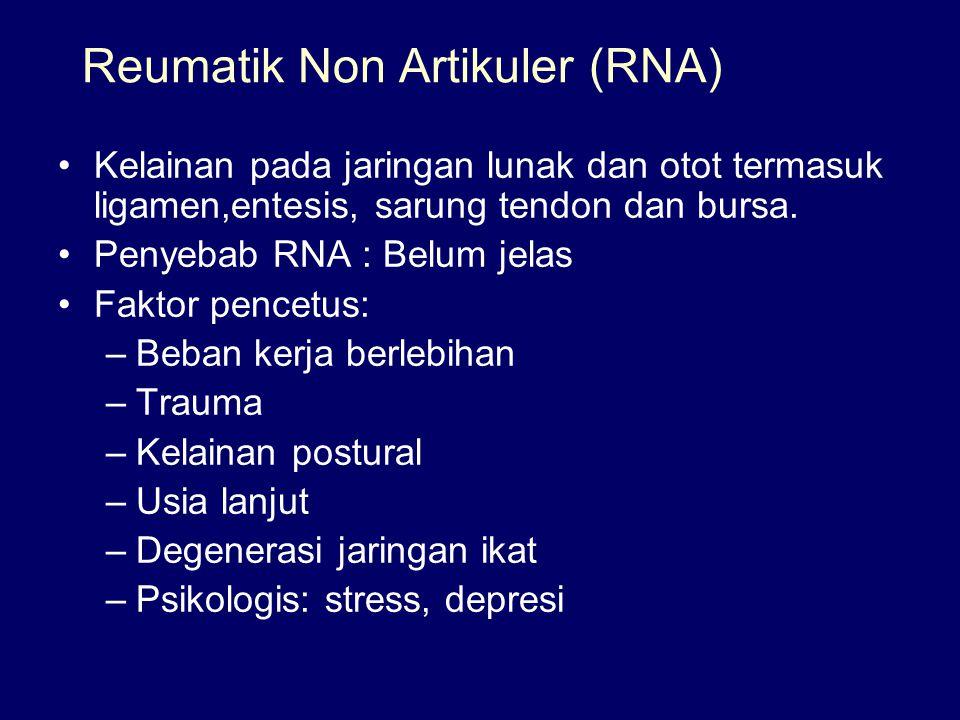 Reumatik Non Artikuler (RNA) Kelainan pada jaringan lunak dan otot termasuk ligamen,entesis, sarung tendon dan bursa. Penyebab RNA : Belum jelas Fakto