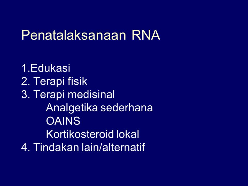 Penatalaksanaan RNA 1.Edukasi 2. Terapi fisik 3. Terapi medisinal Analgetika sederhana OAINS Kortikosteroid lokal 4. Tindakan lain/alternatif