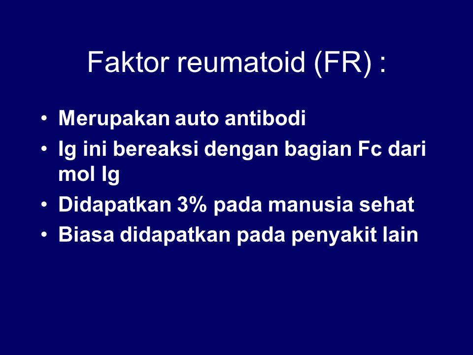 Faktor reumatoid (FR) : Merupakan auto antibodi Ig ini bereaksi dengan bagian Fc dari mol Ig Didapatkan 3% pada manusia sehat Biasa didapatkan pada pe