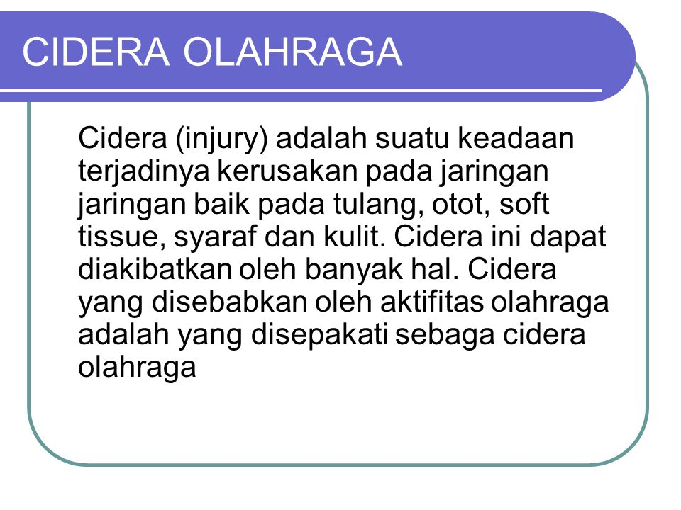 CIDERA OLAHRAGA Cidera (injury) adalah suatu keadaan terjadinya kerusakan pada jaringan jaringan baik pada tulang, otot, soft tissue, syaraf dan kulit
