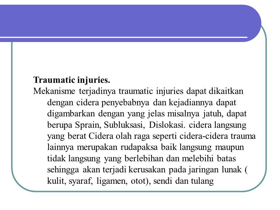 Traumatic injuries. Mekanisme terjadinya traumatic injuries dapat dikaitkan dengan cidera penyebabnya dan kejadiannya dapat digambarkan dengan yang je