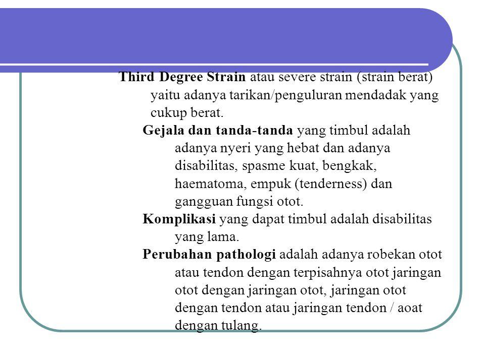 Third Degree Strain atau severe strain (strain berat) yaitu adanya tarikan/penguluran mendadak yang cukup berat. Gejala dan tanda-tanda yang timbul ad