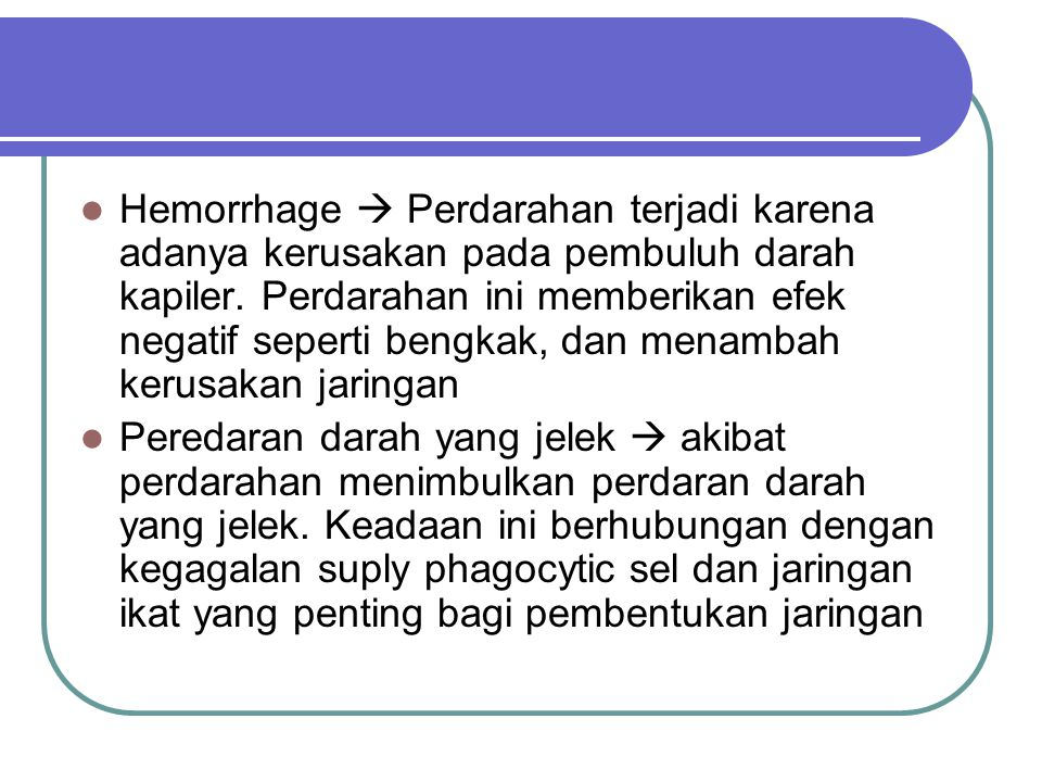 Hemorrhage  Perdarahan terjadi karena adanya kerusakan pada pembuluh darah kapiler. Perdarahan ini memberikan efek negatif seperti bengkak, dan menam