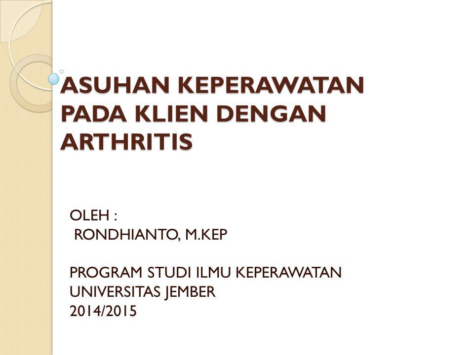 ASUHAN KEPERAWATAN PADA KLIEN DENGAN ARTHRITIS OLEH : RONDHIANTO, M.KEP PROGRAM STUDI ILMU KEPERAWATAN UNIVERSITAS JEMBER 2014/2015