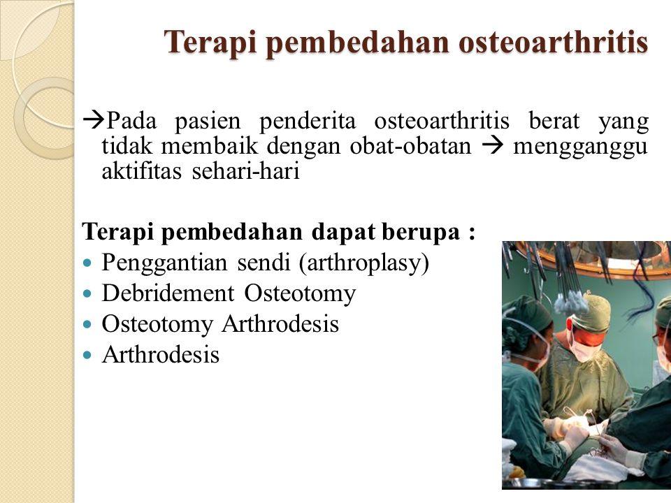 Terapi pembedahan osteoarthritis  Pada pasien penderita osteoarthritis berat yang tidak membaik dengan obat-obatan  mengganggu aktifitas sehari-hari
