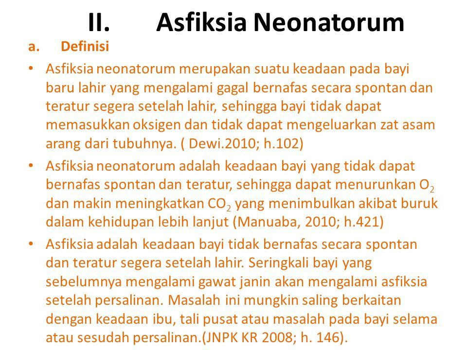 II. Asfiksia Neonatorum a. Definisi Asfiksia neonatorum merupakan suatu keadaan pada bayi baru lahir yang mengalami gagal bernafas secara spontan dan