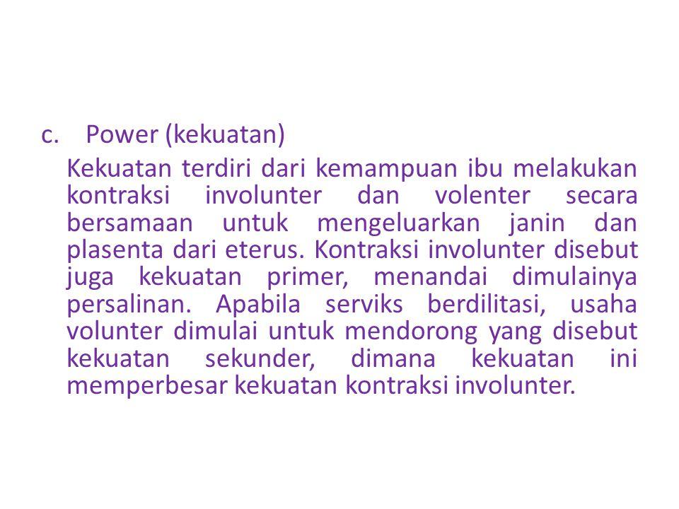 c. Power (kekuatan) Kekuatan terdiri dari kemampuan ibu melakukan kontraksi involunter dan volenter secara bersamaan untuk mengeluarkan janin dan plas