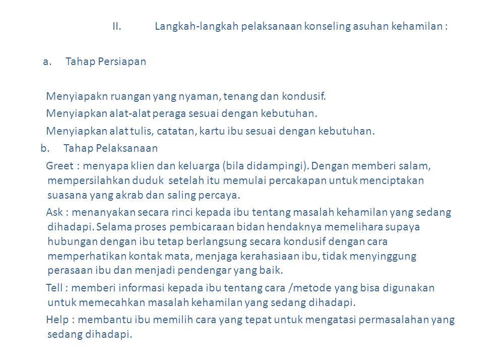 II. Langkah-langkah pelaksanaan konseling asuhan kehamilan : a. Tahap Persiapan Menyiapakn ruangan yang nyaman, tenang dan kondusif. Menyiapkan alat-a