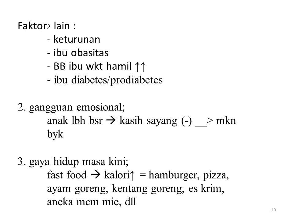 Faktor 2 lain : - keturunan - ibu obasitas - BB ibu wkt hamil ↑↑ - ibu diabetes/prodiabetes 2. gangguan emosional; anak lbh bsr  kasih sayang (-) __>