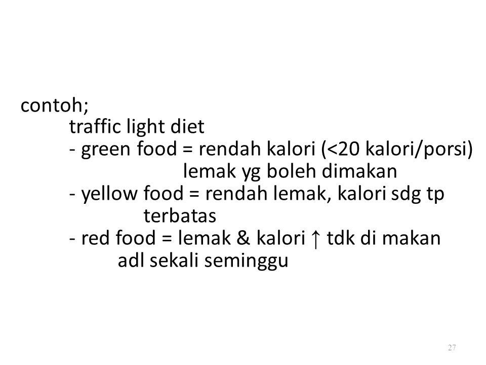 contoh; traffic light diet - green food = rendah kalori (<20 kalori/porsi) lemak yg boleh dimakan - yellow food = rendah lemak, kalori sdg tp terbatas - red food = lemak & kalori ↑ tdk di makan adl sekali seminggu 27