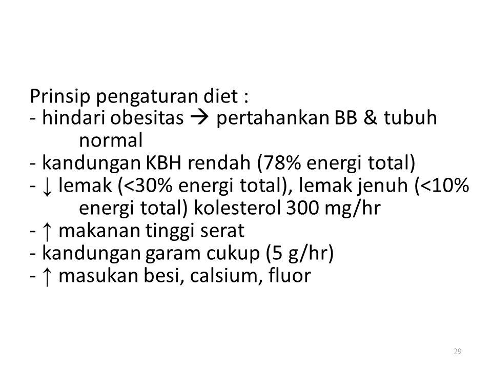 Prinsip pengaturan diet : - hindari obesitas  pertahankan BB & tubuh normal - kandungan KBH rendah (78% energi total) - ↓ lemak (<30% energi total), lemak jenuh (<10% energi total) kolesterol 300 mg/hr - ↑ makanan tinggi serat - kandungan garam cukup (5 g/hr) - ↑ masukan besi, calsium, fluor 29