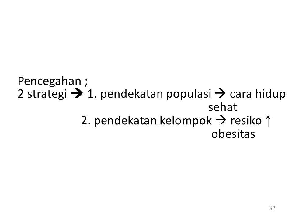 Pencegahan ; 2 strategi  1. pendekatan populasi  cara hidup sehat 2. pendekatan kelompok  resiko ↑ obesitas 35