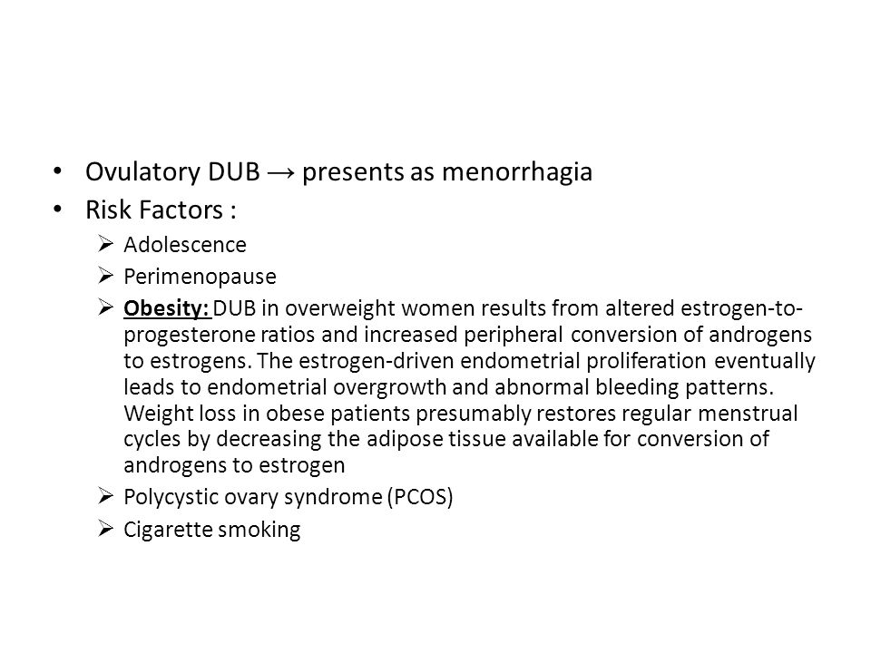 Ovulatory DUB → presents as menorrhagia Risk Factors :  Adolescence  Perimenopause  Obesity: DUB in overweight women results from altered estrogen-to- progesterone ratios and increased peripheral conversion of androgens to estrogens.