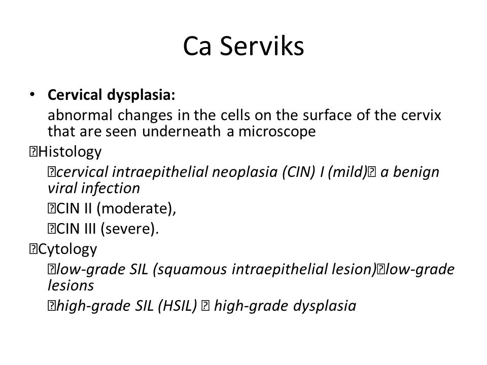 Ca Serviks Cervical dysplasia: abnormal changes in the cells on the surface of the cervix that are seen underneath a microscope  Histology  cervical intraepithelial neoplasia (CIN) I (mild)  a benign viral infection  CIN II (moderate),  CIN III (severe).