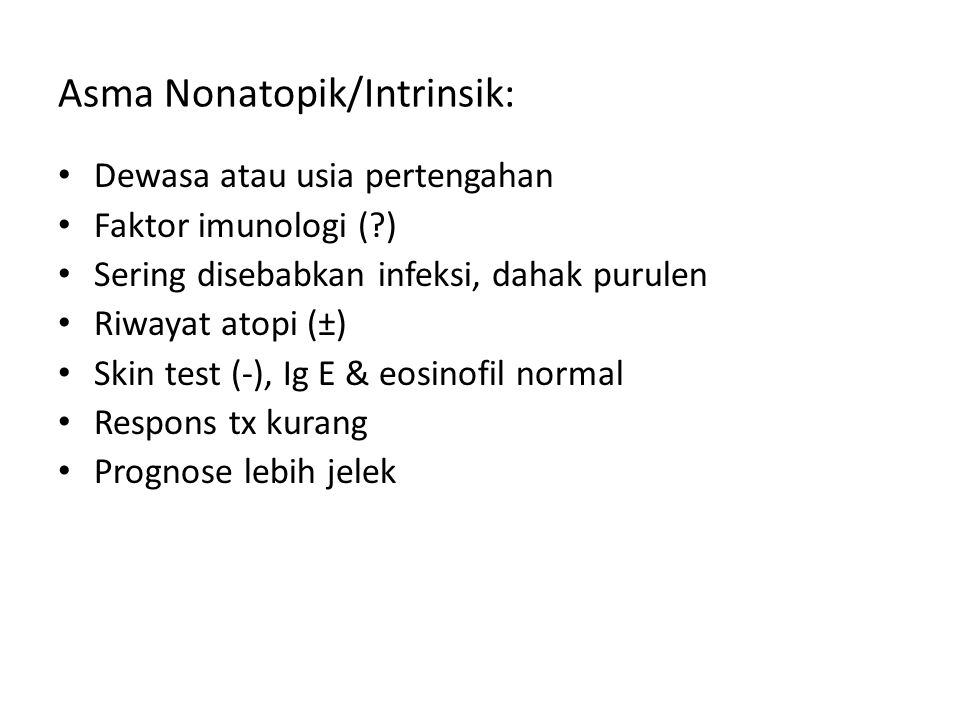 Asma Nonatopik/Intrinsik: Dewasa atau usia pertengahan Faktor imunologi (?) Sering disebabkan infeksi, dahak purulen Riwayat atopi (±) Skin test (-),
