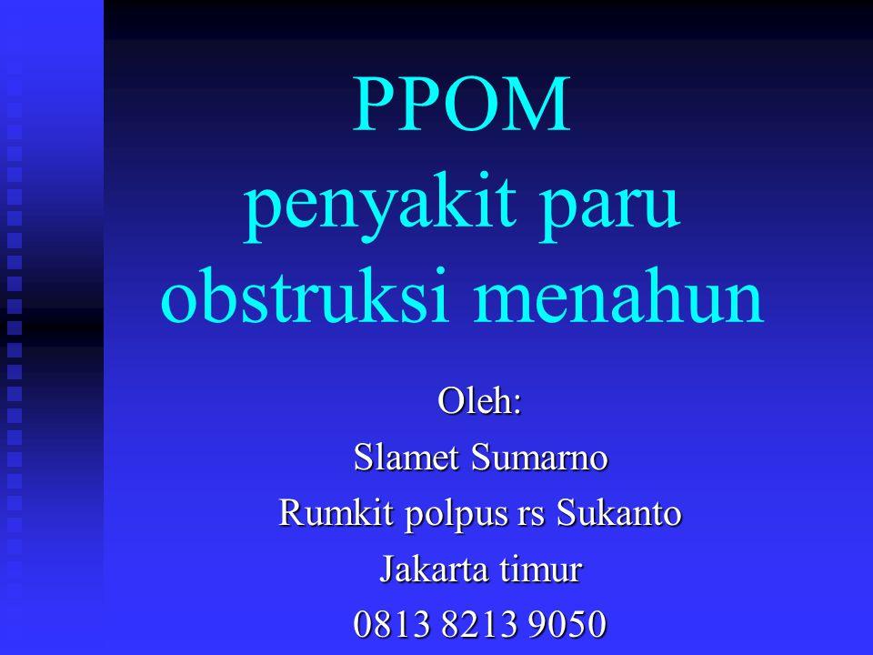 PPOM penyakit paru obstruksi menahun Oleh: Slamet Sumarno Rumkit polpus rs Sukanto Jakarta timur 0813 8213 9050