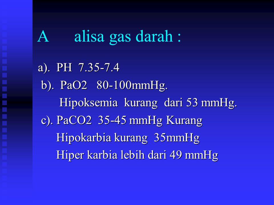 A alisa gas darah : a). PH 7.35-7.4 b). PaO2 80-100mmHg. b). PaO2 80-100mmHg. Hipoksemia kurang dari 53 mmHg. Hipoksemia kurang dari 53 mmHg. c). PaCO