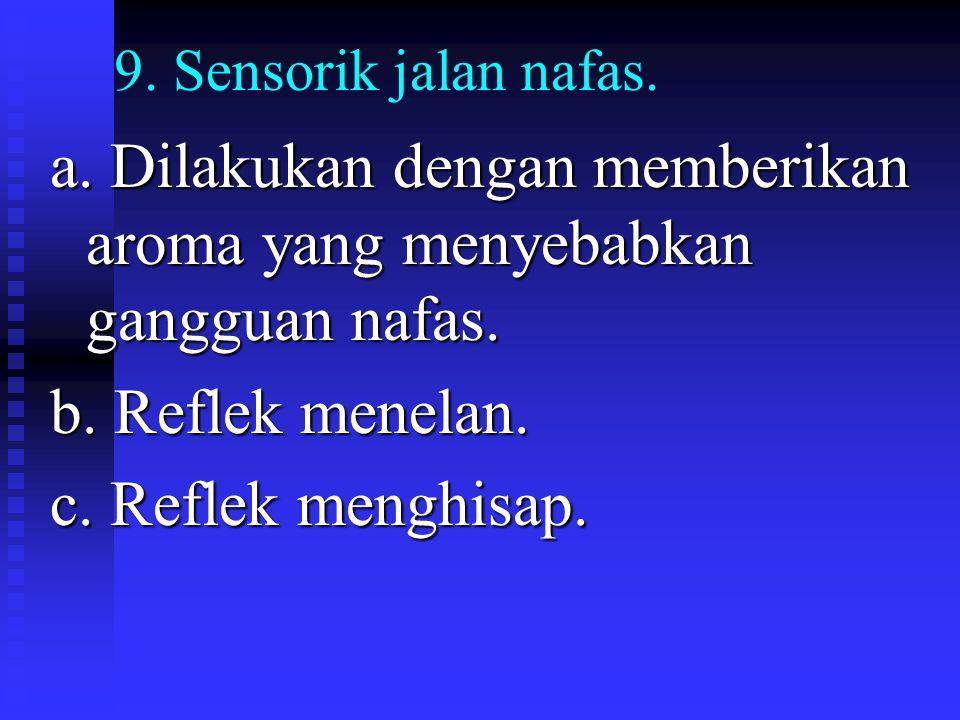 9. Sensorik jalan nafas. a. Dilakukan dengan memberikan aroma yang menyebabkan gangguan nafas. b. Reflek menelan. c. Reflek menghisap.