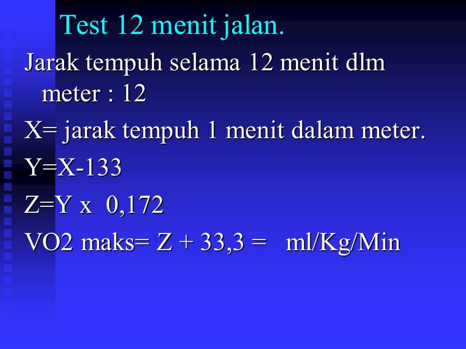 Test 12 menit jalan. Jarak tempuh selama 12 menit dlm meter : 12 X= jarak tempuh 1 menit dalam meter. Y=X-133 Z=Y x 0,172 VO2 maks= Z + 33,3 = ml/Kg/M