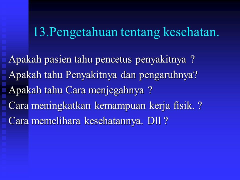 13.Pengetahuan tentang kesehatan. Apakah pasien tahu pencetus penyakitnya ? Apakah tahu Penyakitnya dan pengaruhnya? Apakah tahu Cara menjegahnya ? Ca