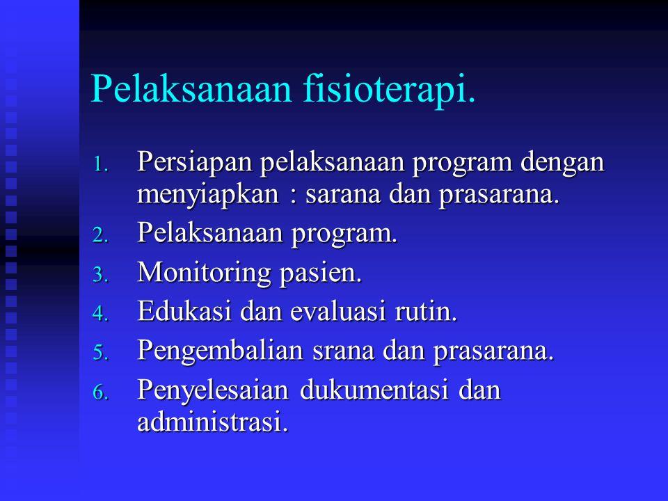 Pelaksanaan fisioterapi. 1. Persiapan pelaksanaan program dengan menyiapkan : sarana dan prasarana. 2. Pelaksanaan program. 3. Monitoring pasien. 4. E