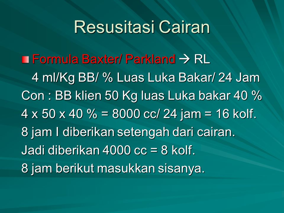 Resusitasi Cairan Formula Baxter/ Parkland  RL 4 ml/Kg BB/ % Luas Luka Bakar/ 24 Jam Con : BB klien 50 Kg luas Luka bakar 40 % 4 x 50 x 40 % = 8000 c