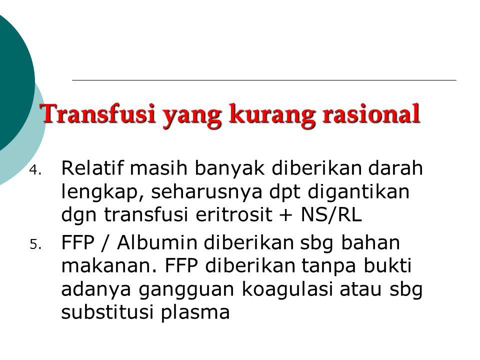 Transfusi yang kurang rasional 1. Transfusi dgn alasan sayang 2. Transfusi utk mencapai Hb > 10 g% spy penyembuhan luka tdk terhambat 3. Transfusi unt