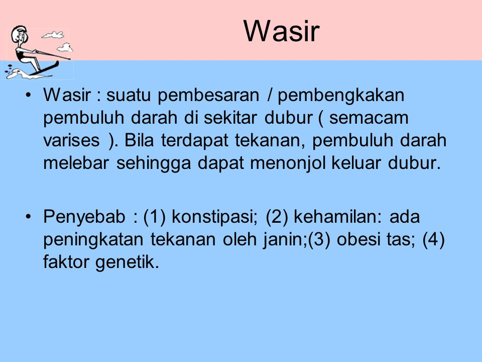 Wasir Wasir : suatu pembesaran / pembengkakan pembuluh darah di sekitar dubur ( semacam varises ). Bila terdapat tekanan, pembuluh darah melebar sehin
