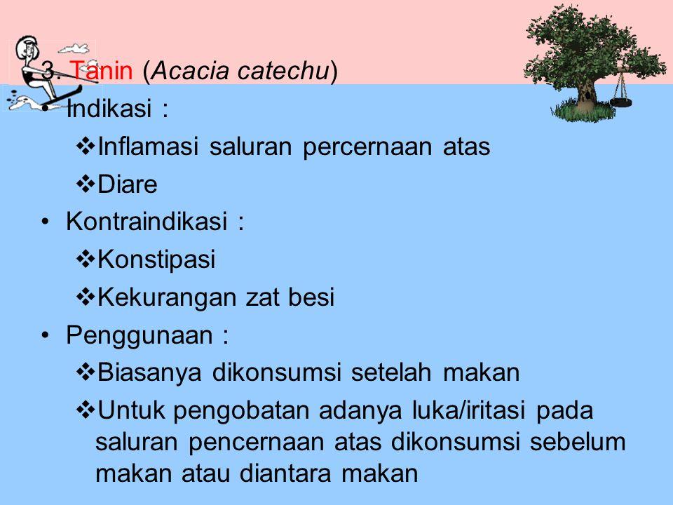 3. Tanin (Acacia catechu) Indikasi :  Inflamasi saluran percernaan atas  Diare Kontraindikasi :  Konstipasi  Kekurangan zat besi Penggunaan :  Bi