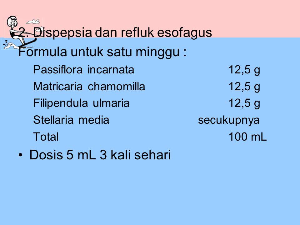 2. Dispepsia dan refluk esofagus Formula untuk satu minggu : Passiflora incarnata12,5 g Matricaria chamomilla12,5 g Filipendula ulmaria12,5 g Stellari