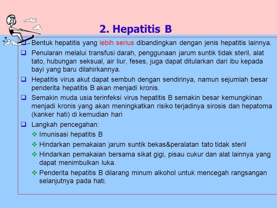 2. Hepatitis B  Bentuk hepatitis yang lebih serius dibandingkan dengan jenis hepatitis lainnya.  Penularan melalui transfusi darah, penggunaan jarum