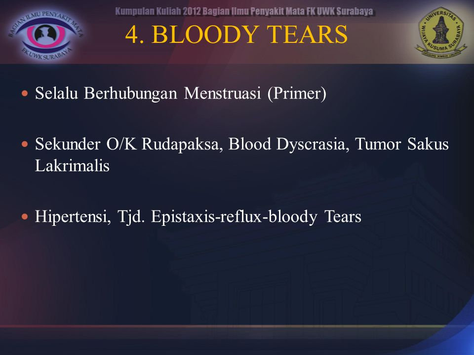 4. BLOODY TEARS Selalu Berhubungan Menstruasi (Primer) Sekunder O/K Rudapaksa, Blood Dyscrasia, Tumor Sakus Lakrimalis Hipertensi, Tjd. Epistaxis-refl
