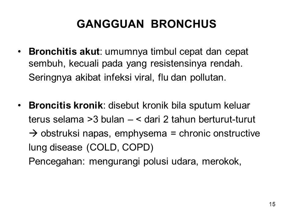15 GANGGUAN BRONCHUS Bronchitis akut: umumnya timbul cepat dan cepat sembuh, kecuali pada yang resistensinya rendah. Seringnya akibat infeksi viral, f