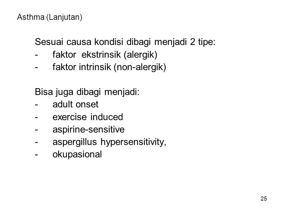 25 Asthma (Lanjutan) Sesuai causa kondisi dibagi menjadi 2 tipe: -faktor ekstrinsik (alergik) -faktor intrinsik (non-alergik) Bisa juga dibagi menjadi: - adult onset - exercise induced - aspirine-sensitive - aspergillus hypersensitivity, - okupasional