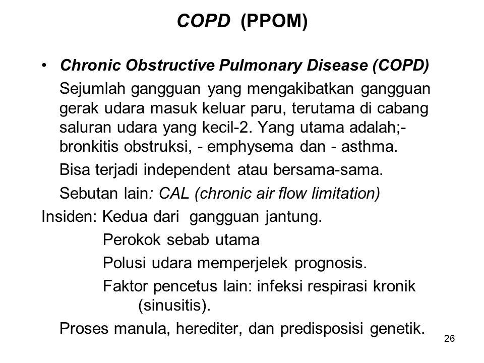 26 COPD (PPOM) Chronic Obstructive Pulmonary Disease (COPD) Sejumlah gangguan yang mengakibatkan gangguan gerak udara masuk keluar paru, terutama di cabang saluran udara yang kecil-2.