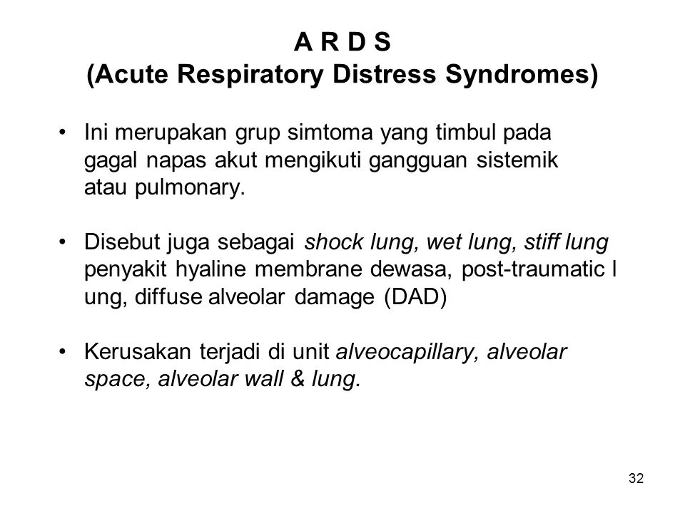 32 A R D S (Acute Respiratory Distress Syndromes) Ini merupakan grup simtoma yang timbul pada gagal napas akut mengikuti gangguan sistemik atau pulmon