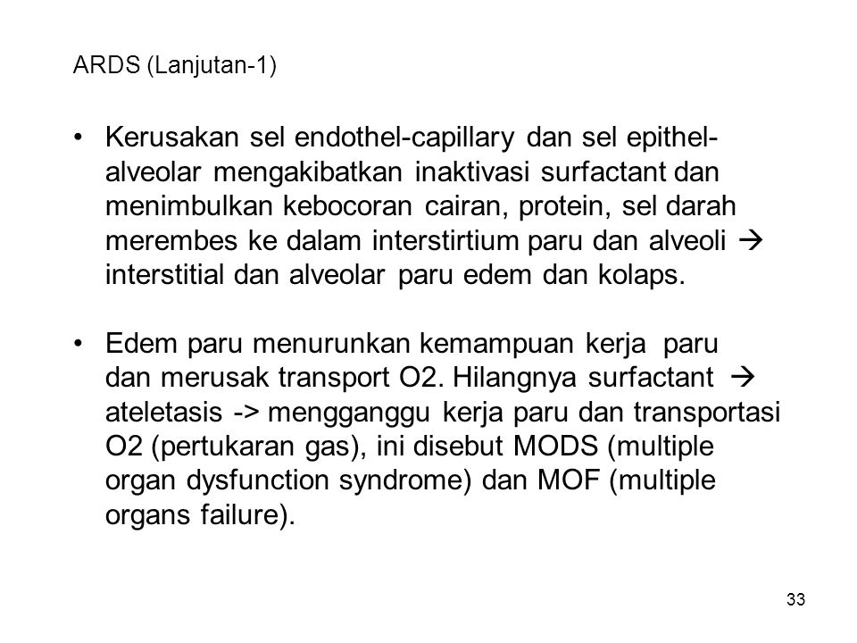 33 ARDS (Lanjutan-1) Kerusakan sel endothel-capillary dan sel epithel- alveolar mengakibatkan inaktivasi surfactant dan menimbulkan kebocoran cairan, protein, sel darah merembes ke dalam interstirtium paru dan alveoli  interstitial dan alveolar paru edem dan kolaps.