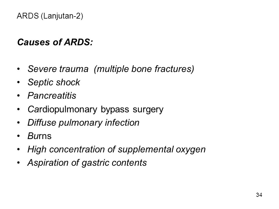 34 ARDS (Lanjutan-2) Causes of ARDS: Severe trauma (multiple bone fractures) Septic shock Pancreatitis Cardiopulmonary bypass surgery Diffuse pulmonar