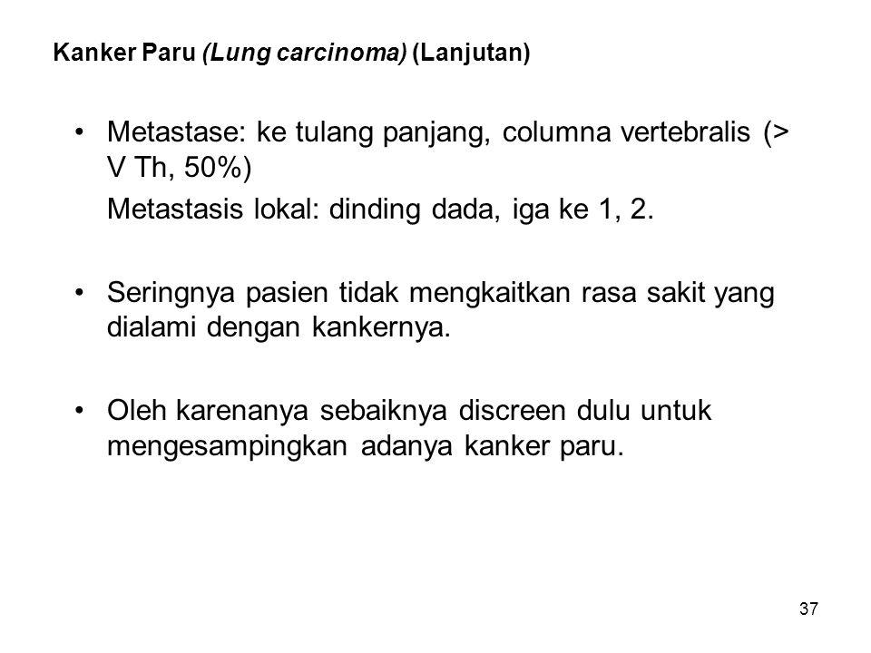37 Kanker Paru (Lung carcinoma) (Lanjutan) Metastase: ke tulang panjang, columna vertebralis (> V Th, 50%) Metastasis lokal: dinding dada, iga ke 1, 2